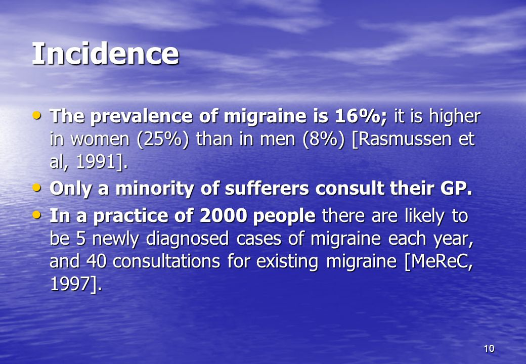Incidence The prevalence of migraine is 16%; it is higher in women (25%) than in men (8%) [Rasmussen et al, 1991].